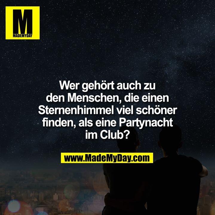 Wer gehört auch zu den Menschen, die einen Sternenhimmel viel schöner finden, als eine Partynacht im Club?