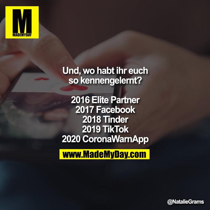 Und, wo habt ihr euch so kennengelernt?<br /> <br /> 2016 Elite Partner<br /> 2017 Facebook<br /> 2018 Tinder<br /> 2019 TikTok<br /> 2020 CoronaWarnApp