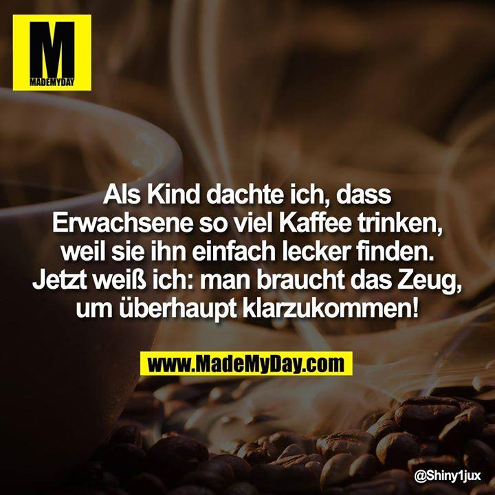 Als Kind dachte ich, dass Erwachsene so viel Kaffee trinken, weil sie ihn einfach lecker finden. Jetzt weiß ich: man braucht das Zeug, um überhaupt klarzukommen!