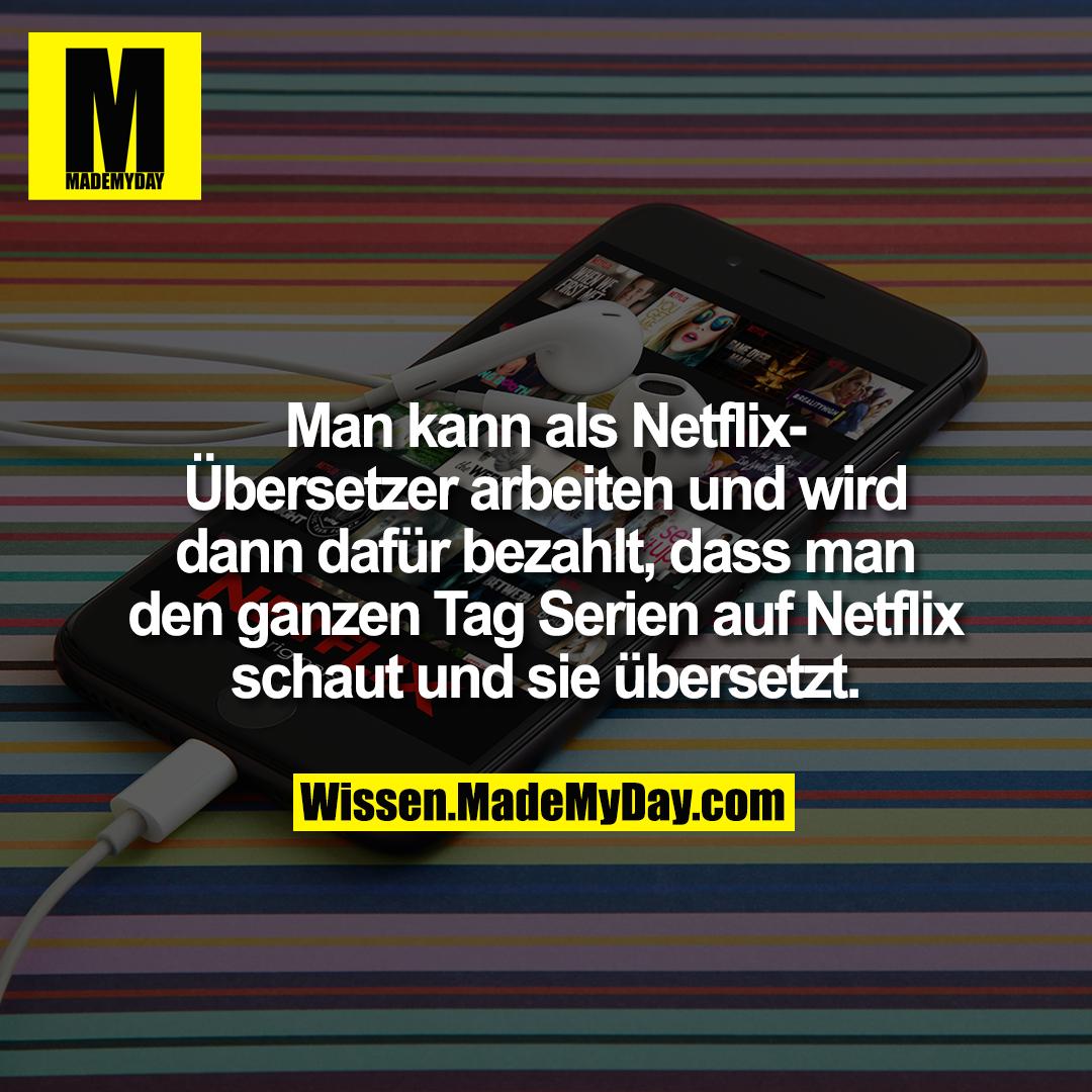 Man kann als Netflix-Übersetzer arbeiten und wird dann dafür bezahlt, dass man den ganzen Tag Serien auf Netflix schaut und sie übersetzt.