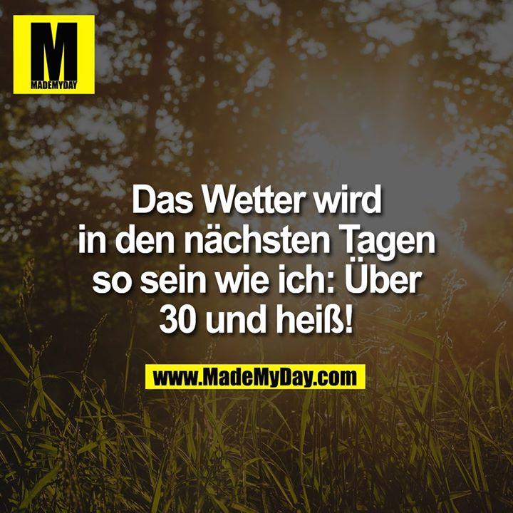 Das Wetter wird in den nächsten Tagen so sein wie ich: Über 30 und heiß!