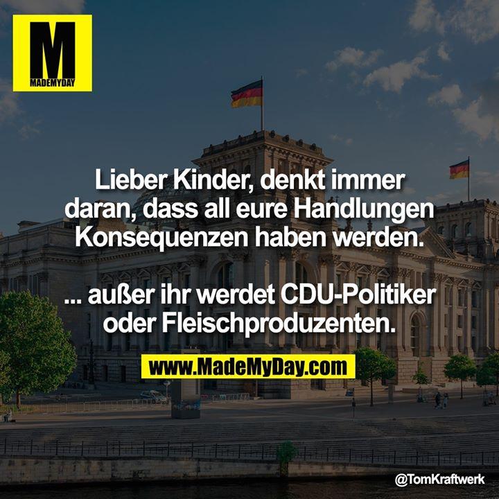Lieber Kinder, denkt immer daran, dass all eure Handlungen Konsequenzen haben werden.<br /> <br /> ... außer ihr werdet CDU-Politiker oder Fleischproduzenten.