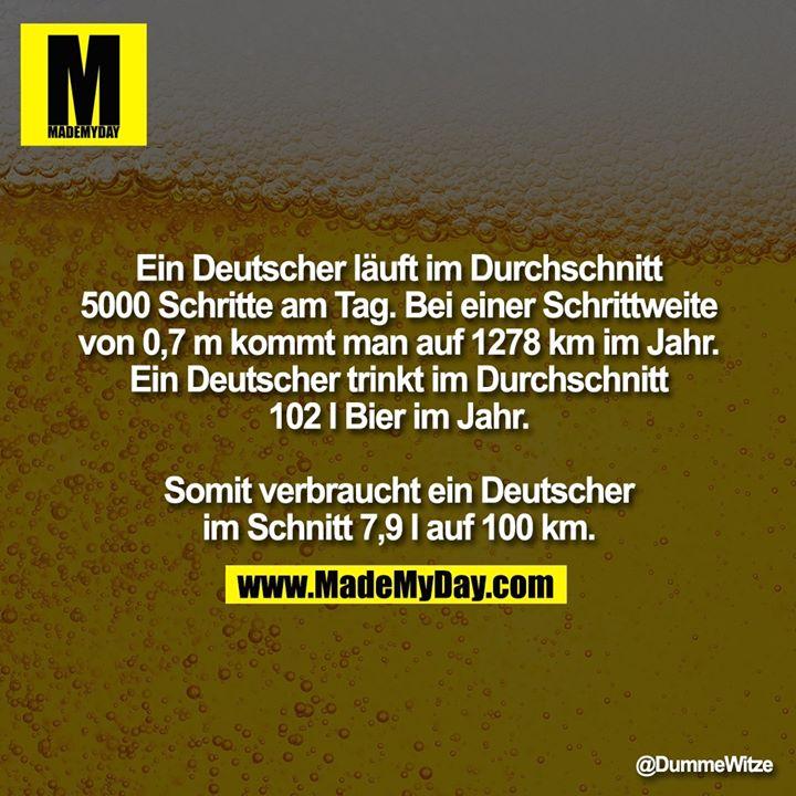 Ein Deutscher läuft im Durchschnitt 5000 Schritte am Tag. Bei einer Schrittweite<br /> von 0,7 m kommt man auf 1278 km im Jahr. Ein Deutscher trinkt im Durchschnitt 102 l Bier im Jahr.<br /> <br /> Somit verbraucht ein Deutscher im Schnitt 7,9 l auf 100 km.