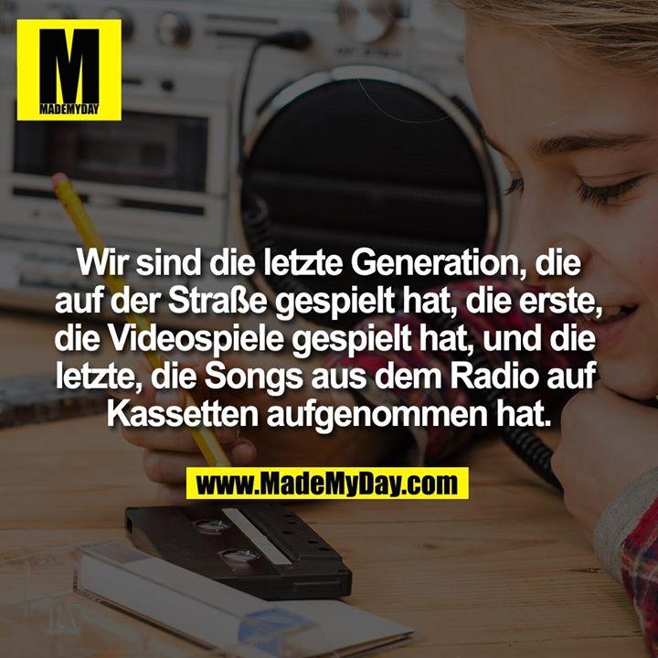 Wir sind die letzte Generation, die auf der Straße gespielt hat, die erste,<br /> die Videospiele gespielt hat, und die letzte, die Songs aus dem Radio auf Kassetten aufgenommen hat.