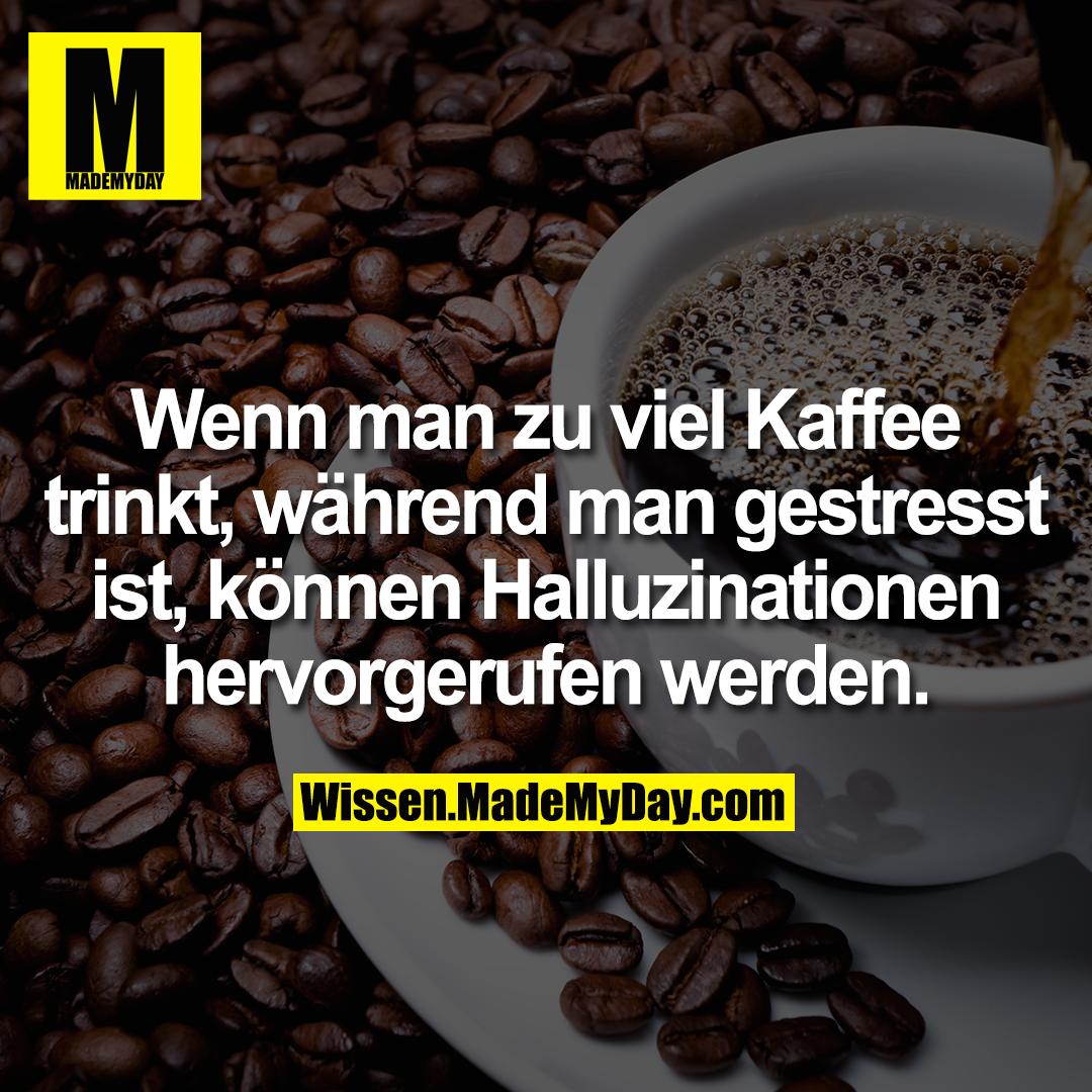 Wenn man zu viel Kaffee trinkt, während man gestresst ist, können Halluzinationen hervorgerufen werden.