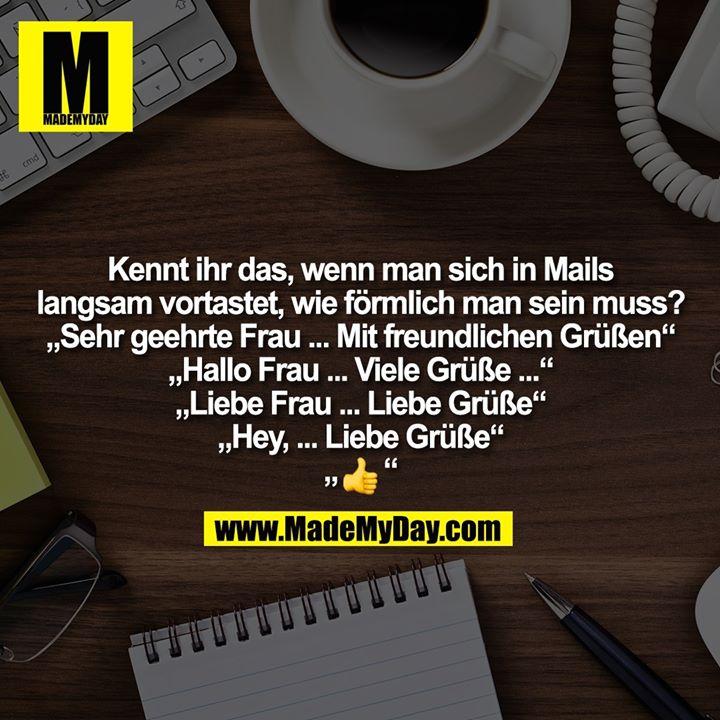 """Kennt ihr das, wenn man sich in Mails<br /> langsam vortastet, wie förmlich man sein muss?<br /> """"Sehr geehrte Frau ... Mit freundlichen Grüßen""""<br /> """"Hallo Frau ... Viele Grüße ...""""<br /> """"Liebe Frau ... Liebe Grüße""""<br /> """"Hey, ... Liebe Grüße""""<br /> """"�"""""""