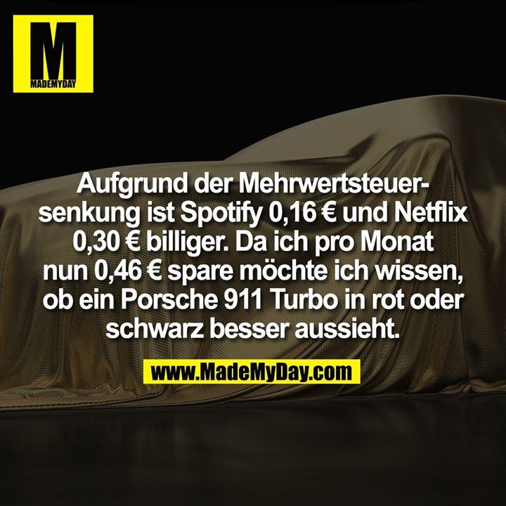 Aufgrund der Mehrwertsteuersenkung ist Spotify 0,16 € und Netflix 0,30 € billiger. Da ich pro Monat nun 0,46 € spare möchte ich wissen,<br /> ob ein Porsche 911 Turbo in rot oder schwarz besser aussieht.