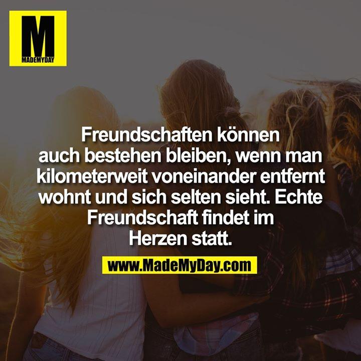 Freundschaften können auch bestehen bleiben, wenn man kilometerweit voneinander entfernt wohnt und sich selten sieht. Echte Freundschaft findet im Herzen statt.