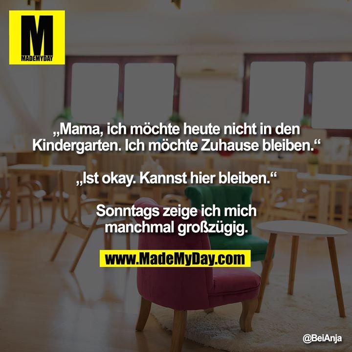 """""""Mama, ich möchte heute nicht in den Kindergarten. Ich möchte Zuhause bleiben.""""<br /> <br /> """"Ist okay. Kannst hier bleiben.""""<br /> <br /> Sonntags zeige ich mich manchmal großzügig."""