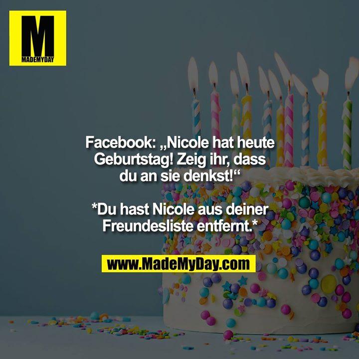 """Facebook: """"Nicole hat heute<br /> Geburtstag! Zeig ihr, dass<br /> du an sie denkst!""""<br /> <br /> *Du hast Nicole aus deiner<br /> Freundesliste entfernt.*"""