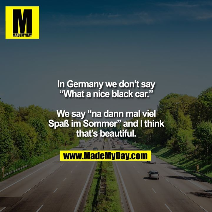 "In Germany we don't say<br /> ""What a nice black car.""<br /> <br /> We say ""na dann mal viel<br /> Spaß im Sommer"" and I think<br /> that's beautiful."