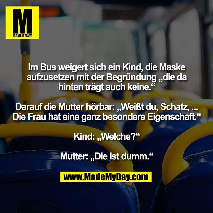 """Im Bus weigert sich ein Kind, die Maske aufzusetzen mit der Begründung """"die da hinten trägt auch keine."""" Darauf die Mutter hörbar: """"Weißt du, Schatz, ... Die Frau hat eine ganz besondere Eigenschaft."""" Kind: """"Welche?"""" Mutter: """"Die ist dumm."""""""