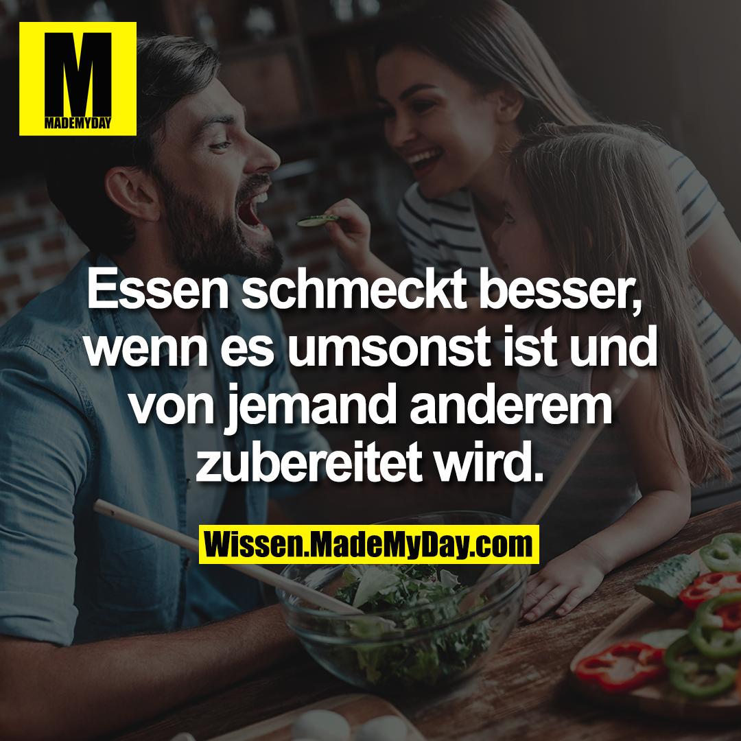 Essen schmeckt besser, wenn es umsonst ist und von jemand anderem zubereitet wird.