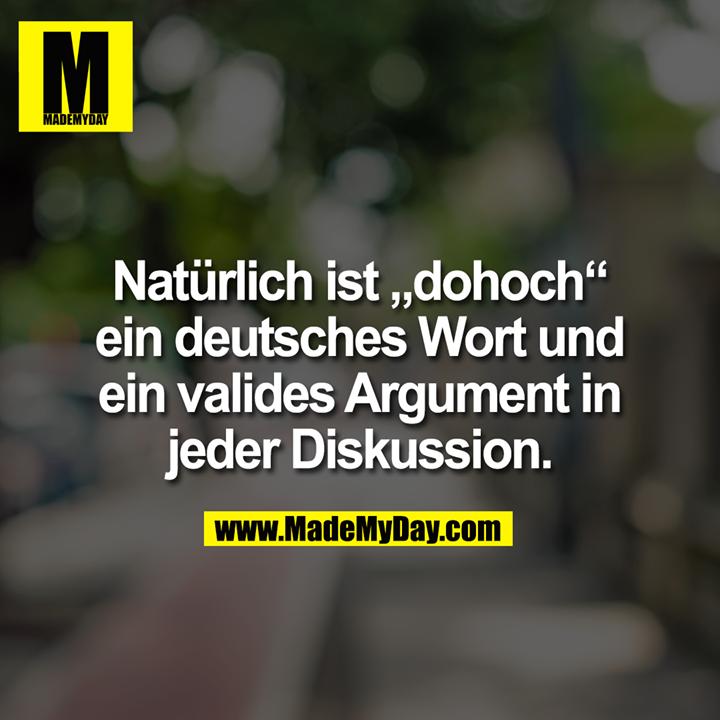 """Natürlich ist """"dohoch"""" ein deutsches Wort und ein valides Argument in jeder Diskussion."""