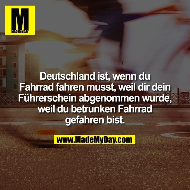 Deutschland ist, wenn du Fahrrad fahren musst, weil dir dein Führerschein abgenommen wurde, weil du betrunken Fahrrad gefahren bist