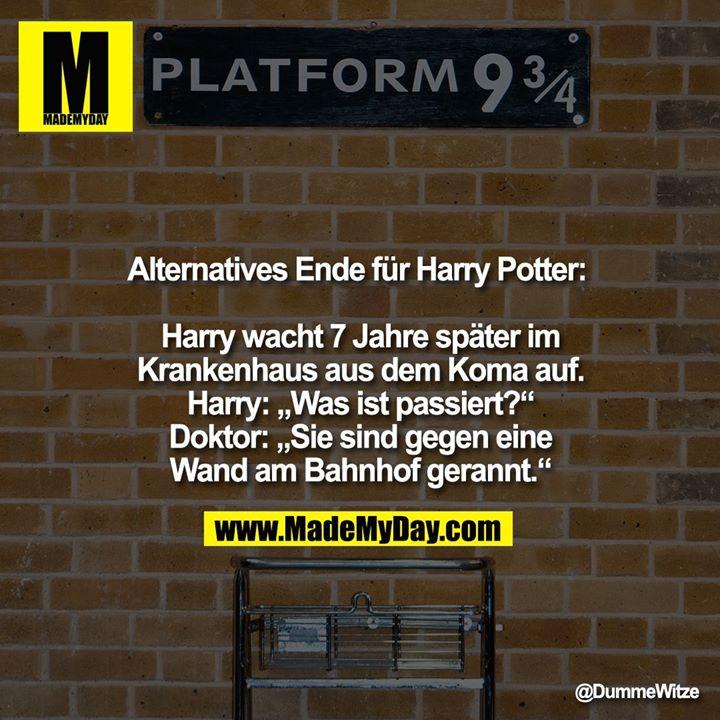 """Alternatives Ende für Harry Potter: <br /> Harry wacht 7 Jahre später im Krankenhaus aus dem Koma auf.<br /> Harry: """"Was ist passiert?""""<br /> Doktor: """"Sie sind gegen eine Wand am Bahnhof gerannt."""""""
