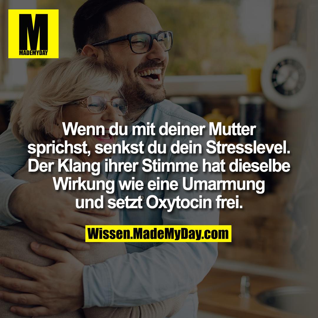 Wenn du mit deiner Mutter sprichst, senkst du dein Stresslevel. Der  Klang ihrer Stimme hat dieselbe Wirkung wie eine Umarmung und setzt Oxytocin frei.