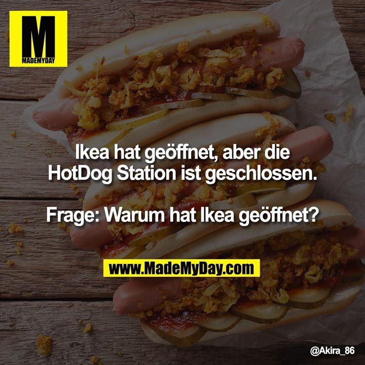 Ikea hat geöffnet, aber die HotDog Station ist geschlossen.<br /> <br /> Frage: Warum hat Ikea geöffnet?