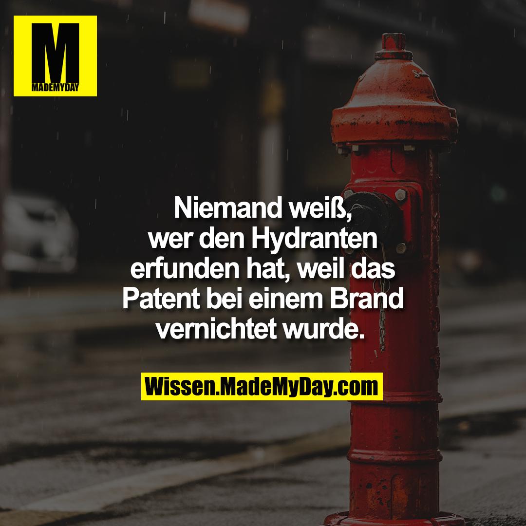 Niemand weiß, wer den Hydranten erfunden hat, weil das Patent bei einem Brand vernichtet wurde.