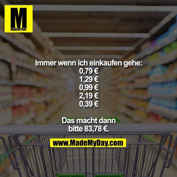 Immer wenn ich einkaufen gehe:<br /> 0,79 €<br /> 1,29 €<br /> 0,99 €<br /> 2,19 €<br /> 0,39 €<br /> <br /> Das macht dann bitte 83,78 €.