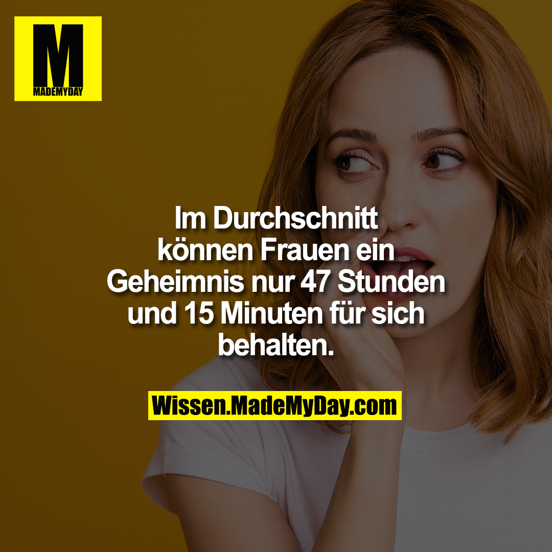 Im Durchschnitt können Frauen ein Geheimnis nur 47 Stunden und 15 Minuten für sich behalten.