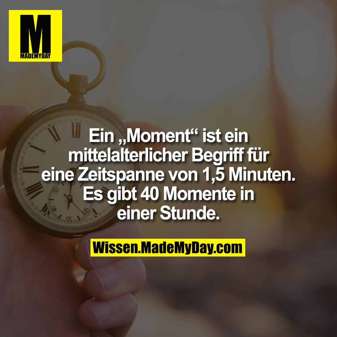 """Ein """"Moment"""" ist ein mittelalterlicher Begriff für eine Zeitspanne von 1,5 Minuten. Es gibt 40 Momente in einer Stunde."""