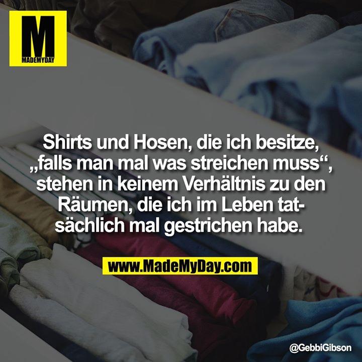 """Shirts und Hosen, die ich besitze, """"falls man mal was streichen muss"""", stehen in keinem Verhältnis zu den Räumen, die ich im Leben tatsächlich mal gestrichen habe."""