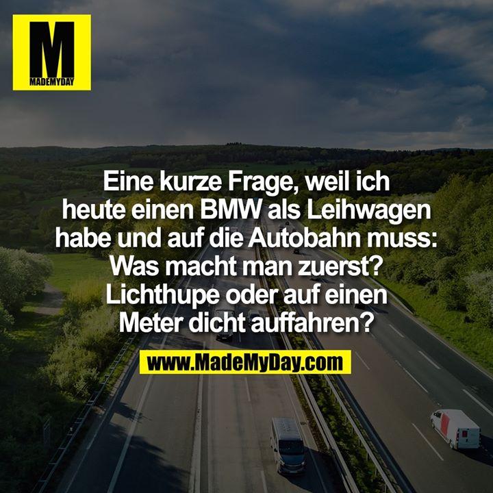 Eine kurze Frage, weil ich heute einen BMW als Leihwagen habe und auf die Autobahn muss: Was macht man zuerst? Lichthupe oder auf einen Meter dicht auffahren?