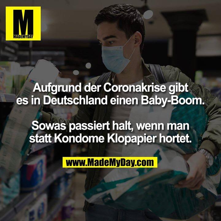 Aufgrund der Coronakrise gibt es in Deutschland einen Baby-Boom.<br /> <br /> Sowas passiert halt, wenn man statt Kondome Klopapier hortet.