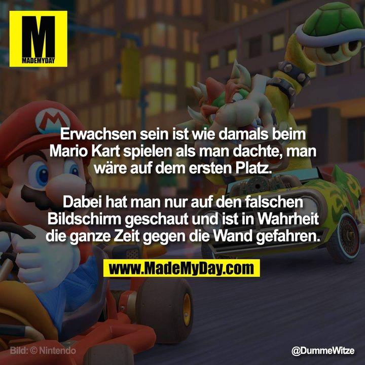Erwachsen sein ist wie damals beim Mario Kart spielen als man dachte, man wäre auf dem ersten Platz.<br /> <br /> Dabei hat man nur auf den falschen Bildschirm geschaut und ist in Wahrheit die ganze Zeit gegen die Wand gefahren.