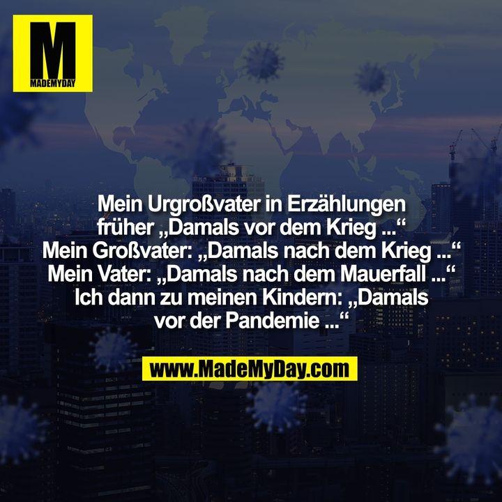 """Mein Urgroßvater in Erzählungen<br /> früher """"Damals vor dem Krieg ...""""<br /> Mein Großvater: """"Damals nach dem Krieg ...""""<br /> Mein Vater: """"Damals nach dem Mauerfall ...""""<br /> Ich dann zu meinen Kindern: """"Damals<br /> vor der Pandemie ..."""""""