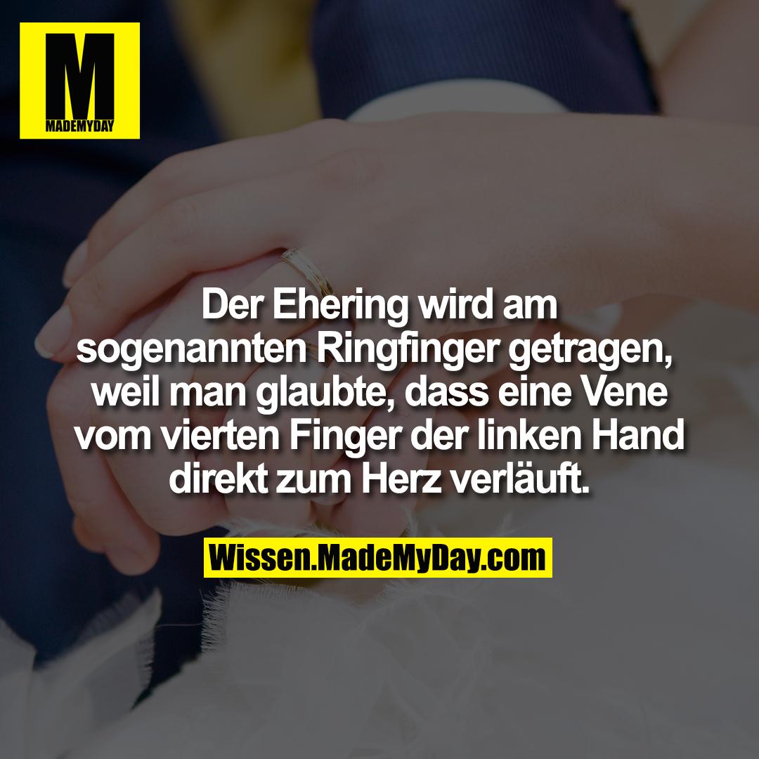 Der Ehering wird am sogenannten Ringfinger getragen, weil man glaubte, dass eine Vene vom vierten Finger der linken Hand direkt zum Herz verläuft.
