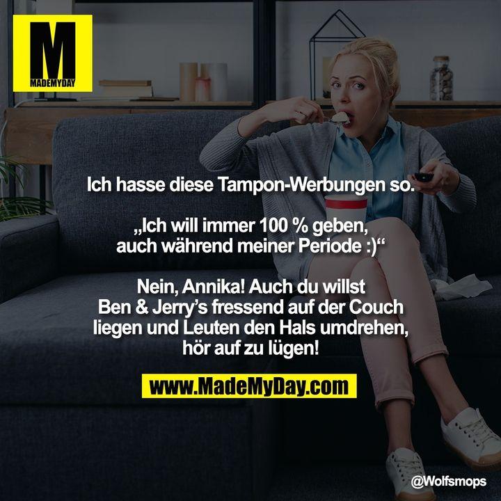 """Ich hasse diese Tampon-Werbungen so.<br /> <br /> """"Ich will immer 100 % geben,<br /> auch während meiner Periode :)""""<br /> <br /> Nein, Annika! Auch du willst<br /> Ben & Jerry's fressend auf der Couch liegen und Leuten den Hals umdrehen, hör auf zu lügen!"""
