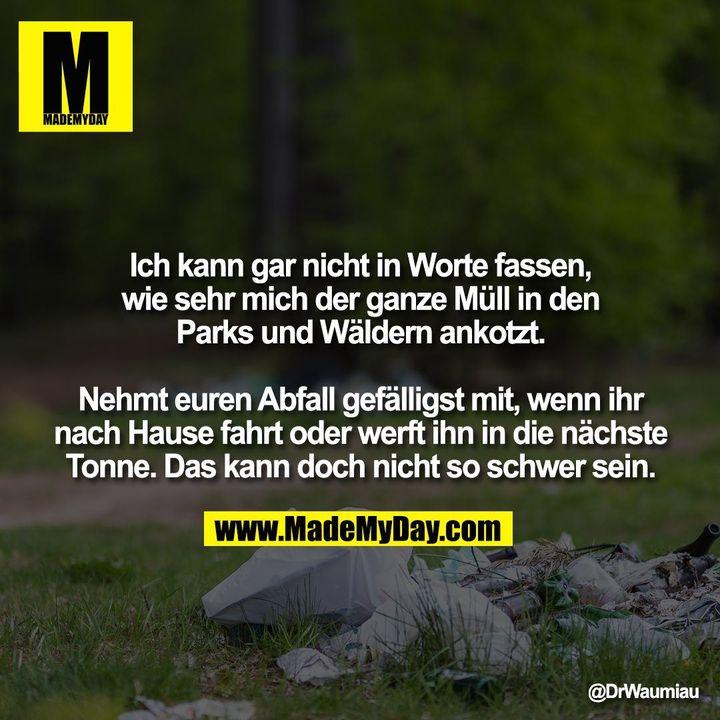 Ich kann gar nicht in Worte fassen, wie sehr mich der ganze Müll in den Parks und Wäldern ankotzt.<br /> <br /> Nehmt euren Abfall gefälligst mit, wenn ihr nach Hause fahrt oder werft ihn in die nächste Tonne. Das kann doch nicht so schwer sein.