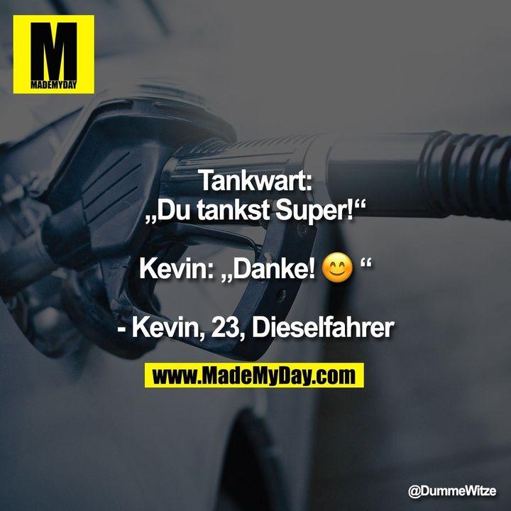 "Tankwart: ""Du tankst Super!"" Kevin: ""Danke! :)"" - Kevin, 23, Dieselfahrer"