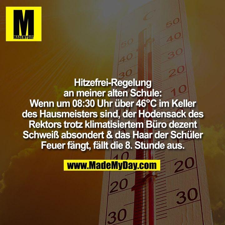 Hitzefrei-Regelung<br /> an meiner alten Schule:<br /> Wenn um 08:30 Uhr über 46°C im Keller<br /> des Hausmeisters sind, der Hodensack des<br /> Rektors trotz klimatisiertem Büro dezent<br /> Schweiß absondert & das Haar der Schüler<br /> Feuer fängt, fällt die 8. Stunde aus.
