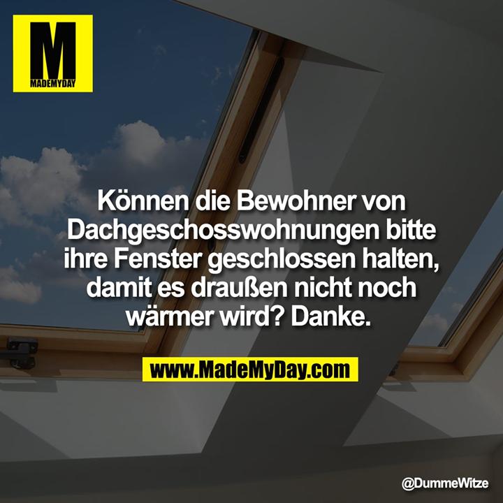 Können die Bewohner von<br /> Dachgeschosswohnungen bitte ihre Fenster geschlossen halten,<br /> damit es draußen nicht noch<br /> wärmer wird? Danke.