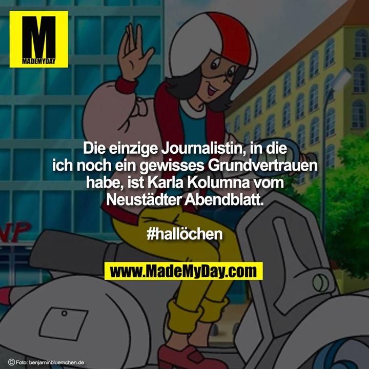 Die einzige Journalistin, in die<br /> ich noch ein gewisses Grundvertrauen<br /> habe, ist Karla Kolumna vom<br /> Neustädter Abendblatt.<br /> <br /> #hallöchen