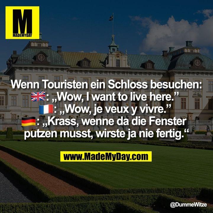 """Wenn Touristen ein Schloss besuchen:<br /> �: """"Wow, I want to live here.""""<br /> �: """"Wow, je veux y vivre.""""<br /> �: """"Krass, wenne da die Fenster putzen musst, wirste ja nie fertig."""""""