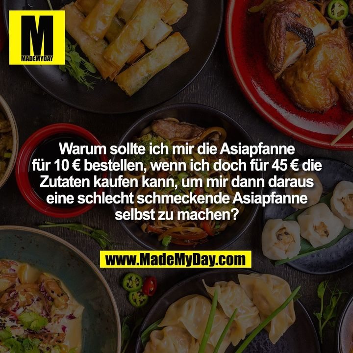 Warum sollte ich mir die Asiapfanne für 10 € bestellen, wenn ich doch für 45 € die Zutaten kaufen kann, um mir dann daraus eine schlecht schmeckende Asiapfanne selbst zu machen?