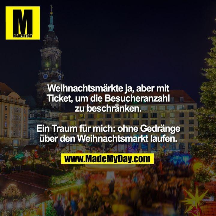 Weihnachtsmärkte ja, aber mit Ticket, um die Besucheranzahl zu beschränken.<br /> <br /> Ein Traum für mich: ohne Gedränge über den Weihnachtsmarkt laufen.