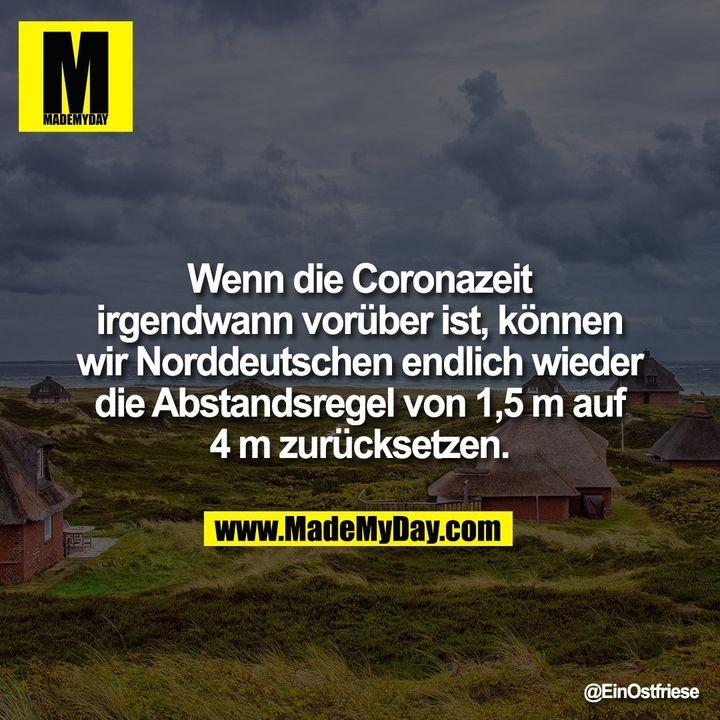 Wenn die Coronazeit irgendwann vorüber ist, können wir Norddeutschen endlich wieder die Abstandsregel von 1,5 m auf 4 m zurücksetzen.