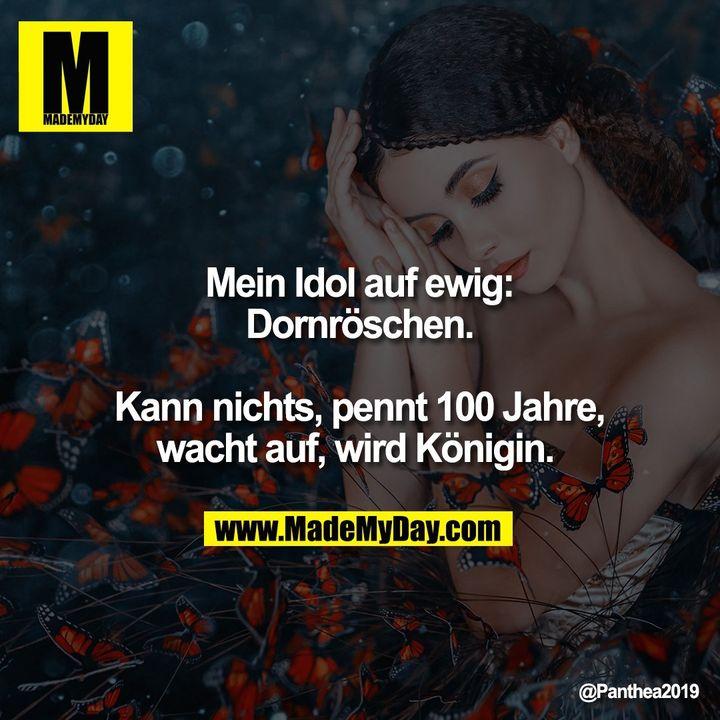 Mein Idol auf ewig: Dornröschen. Kann nichts, pennt 100 Jahre, wacht auf, wird Königin.
