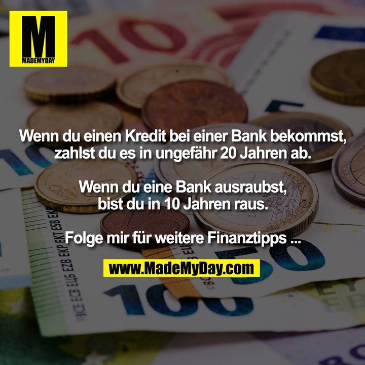 Wenn du einen Kredit bei einer Bank bekommst, zahlst du es in ungefähr 20 Jahren ab. Wenn du eine Bank ausraubst, bist du in 10 Jahren raus. Folge mir für weitere Finanztipps ...