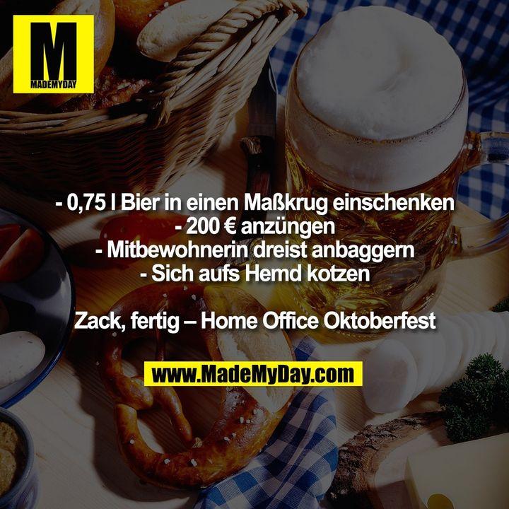 - 0,75 l Bier in einen Maßkrug einschenken - 200 € anzüngen - Mitbewohnerin dreist anbaggern - Sich aufs Hemd kotzen Zack, fertig – Home Office Oktoberfest