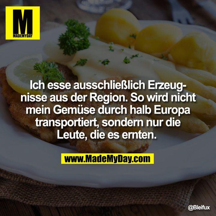 Ich esse ausschließlich Erzeugnisse aus der Region. So wird nicht mein Gemüse durch halb Europa transportiert, sondern nur die Leute, die es ernten.