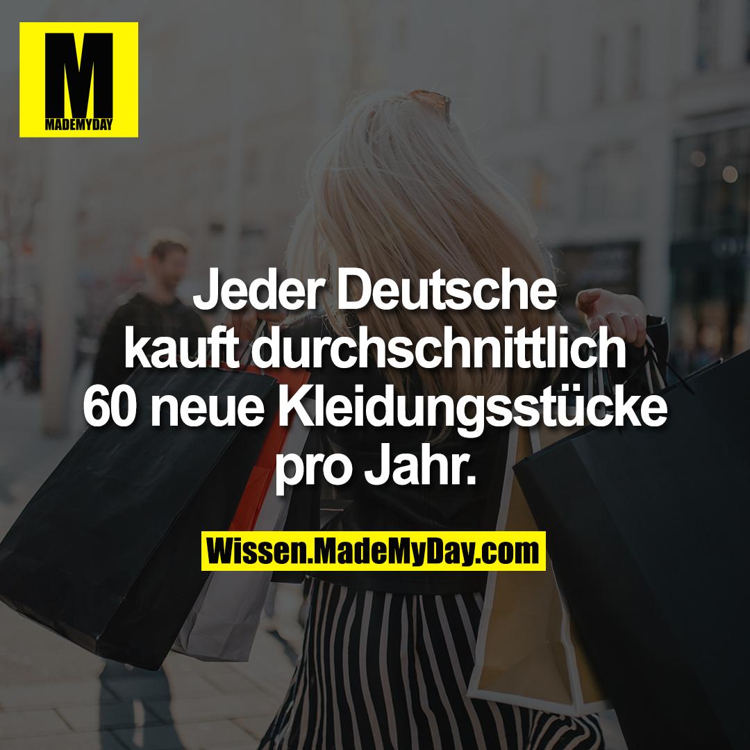 Jeder Deutsche kauft durchschnittlich 60 neue Kleidungsstücke pro Jahr.