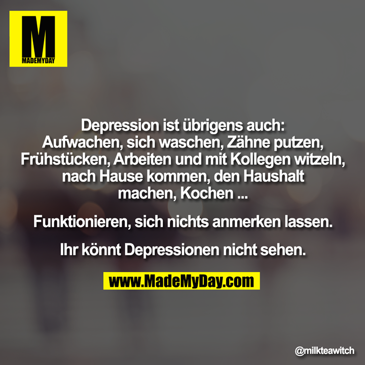 Depression ist übrigens auch:<br /> Aufwachen, sich waschen, Zähne putzen,<br /> Frühstücken, Arbeiten und mit Kollegen witzeln,<br /> nach Hause kommen, den Haushalt<br /> machen, Kochen ...<br /> <br /> Funktionieren, sich nichts anmerken lassen.<br /> <br /> Ihr könnt Depressionen nicht sehen.