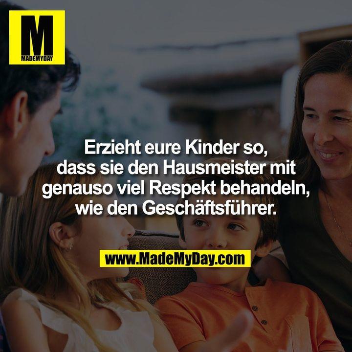 Erzieht eure Kinder so, dass sie den Hausmeister mit genau so viel Respekt behandeln, wie den Geschäftsführer.