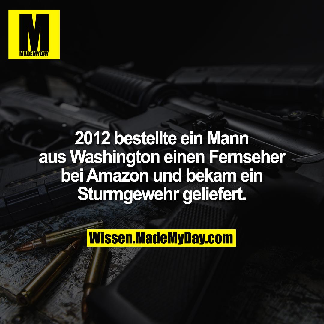 2012 bestellte ein Mann aus Washington einen Fernseher bei Amazon und bekam ein Sturmgewehr geliefert.